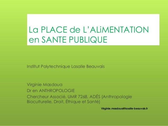 La PLACE de L'ALiMENTATION en SANTE PUBLIQUE Institut Polytechnique Lasalle Beauvais  Virginie Masdoua Dr en ANTHROPOLOGIE...