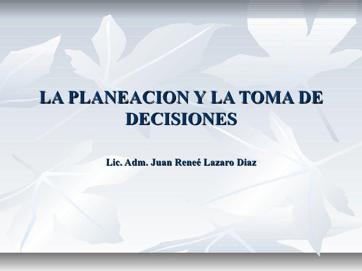 LA PLANEACION Y LA TOMA DE        DECISIONES      Lic. Adm. Juan Reneé Lazaro Diaz