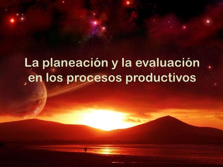 La planeación y la evaluaciónen los procesos productivos