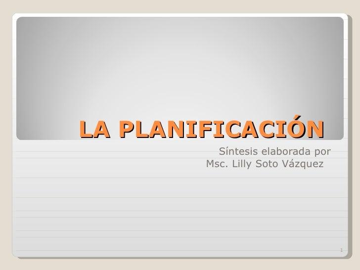 LA PLANIFICACIÓN  Síntesis elaborada por Msc. Lilly Soto Vázquez