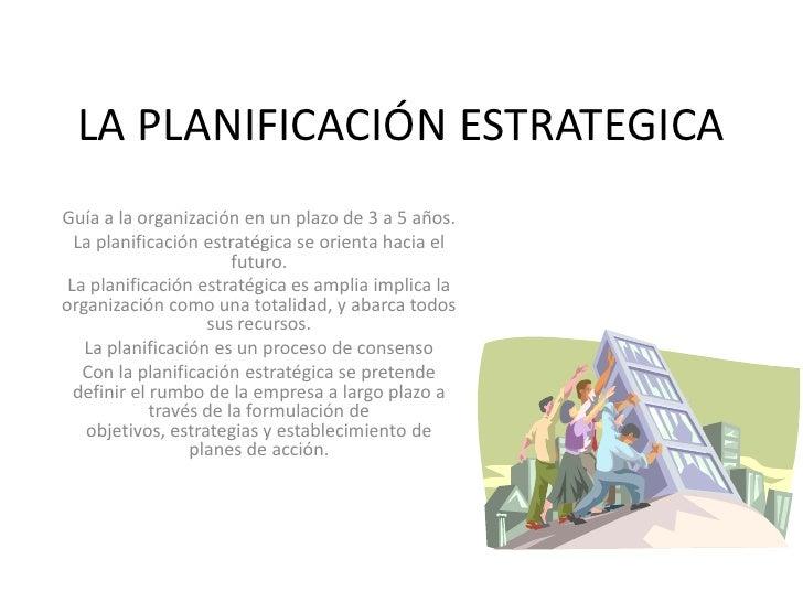 LA PLANIFICACIÓN ESTRATEGICAGuía a la organización en un plazo de 3 a 5 años.  La planificación estratégica se orienta hac...