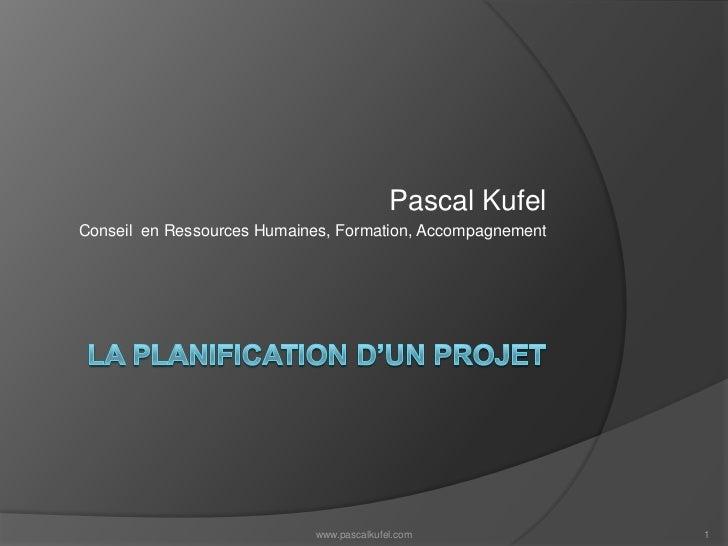 La planification d'un projet<br />Pascal Kufel<br />Conseil  en Ressources Humaines, Formation, Accompagnement<br />www.pa...