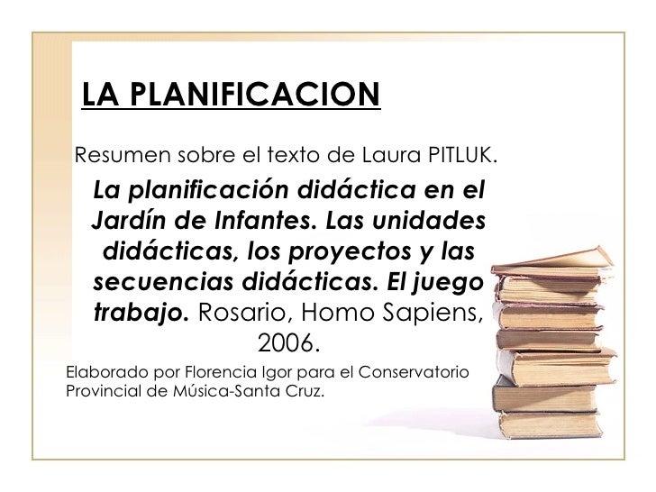 LA PLANIFICACION Resumen sobre el texto de  Laura   PITLUK.  La planificación didáctica en el Jardín de Infantes. Las unid...