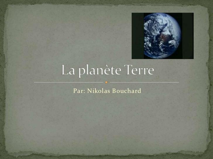 Par: Nikolas Bouchard <br />La planète Terre<br />