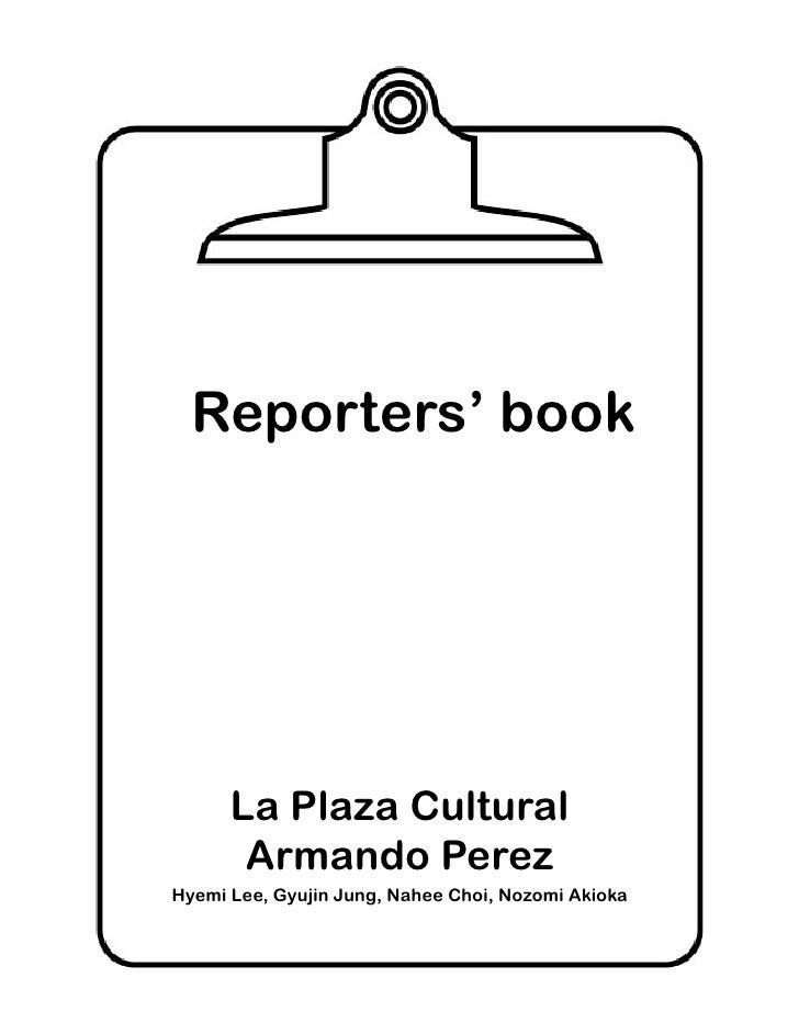 Reporters' book           La Plaza Cultural        Armando Perez Hyemi Lee, Gyujin Jung, Nahee Choi, Nozomi Akioka