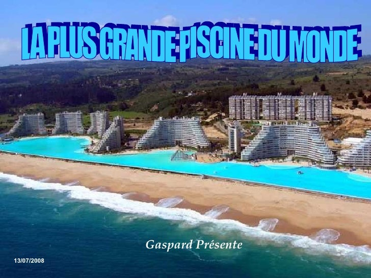LA PLUS GRANDE PISCINE DU MONDE  13/07/2008 Gaspard Présente