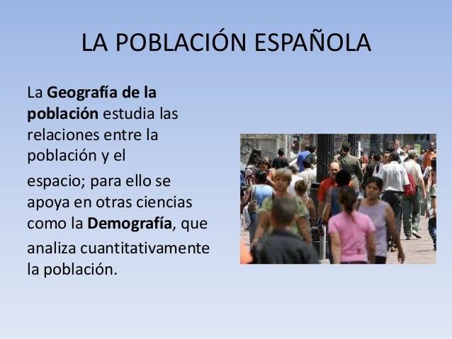 LA POBLACIÓN ESPAÑOLA La Geografía de la población estudia las relaciones entre la población y el espacio; para ello se ap...