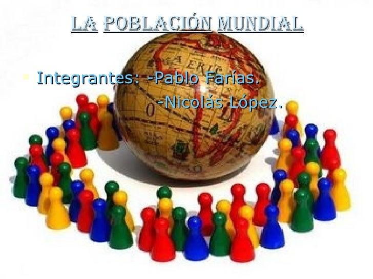 La   población   mundial <ul><li>Integrantes: -Pablo Farías. </li></ul><ul><li>-Nicolás López. </li></ul>