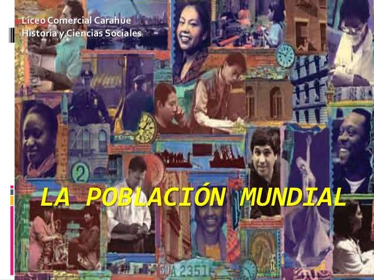 Liceo Comercial CarahueHistoria y Ciencias Sociales    LA POBLACIÓN MUNDIAL