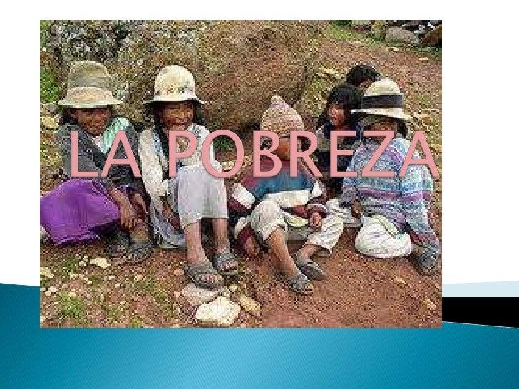 La pobreza es una situación o forma de vida que  surge como producto de la imposibilidad de acceso          o carencia de ...
