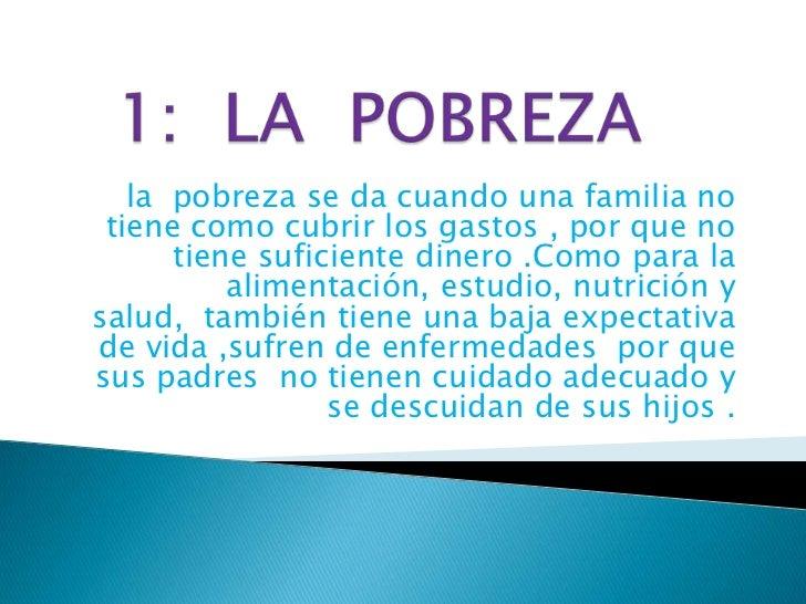 1:  LA  POBREZA<br />la  pobreza se da cuando una familia no tiene como cubrir los gastos , por que no tiene suficiente di...