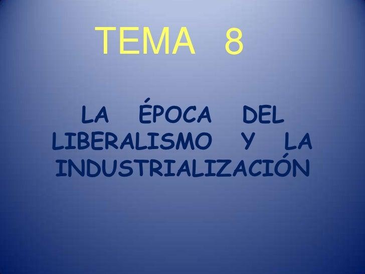 TEMA   8<br />LA   ÉPOCA   DEL LIBERALISMO   Y   LA INDUSTRIALIZACIÓN<br />