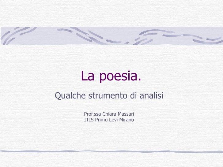 La poesia. Qualche strumento di analisi Prof.ssa Chiara Massari ITIS Primo Levi Mirano
