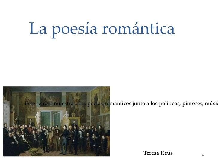 La poesía romántica Teresa Reus  Este retrato muestra a los poetas románticos junto a los políticos, pintores, músicos y a...