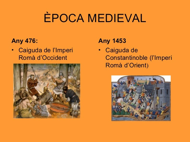 ÈPOCA MEDIEVAL <ul><li>Any 476: </li></ul><ul><li>Caiguda de l'Imperi Romà d'Occident </li></ul><ul><li>Any 1453 </li></ul...
