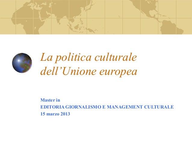 La politica culturaledell'Unione europeaMaster inEDITORIA GIORNALISMO E MANAGEMENT CULTURALE15 marzo 2013