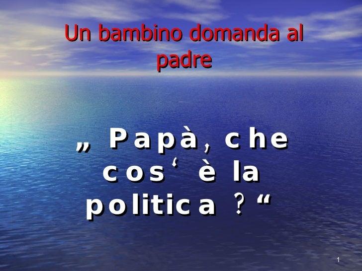 """Un bambino domanda al padre """"  Papà, che cos'è la politica ?"""""""