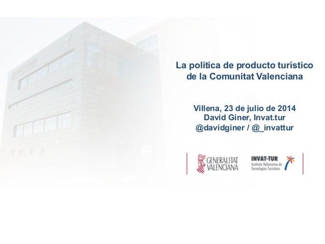 La política de producto turístico de la Comunitat Valenciana Villena, 23 de julio de 2014 David Giner, Invat.tur @davidgin...