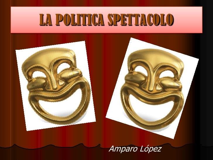 LA POLITICA SPETTACOLO<br />LA POLITICA SPETTACOLO<br />Amparo López<br />