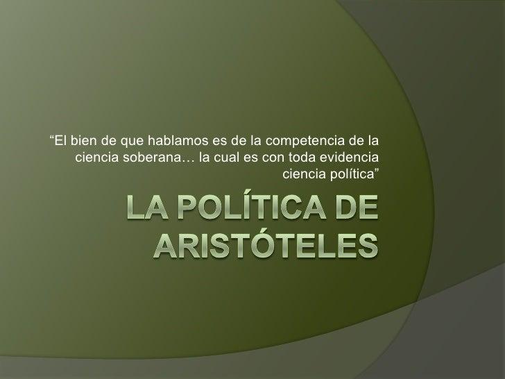 """La política de Aristóteles<br />""""El bien de que hablamos es de la competencia de la ciencia soberana… la cual es con toda ..."""