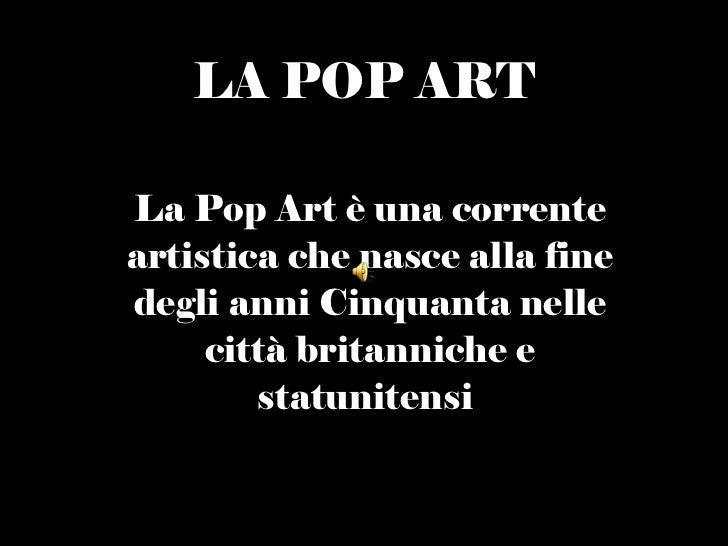 LA   POP ART La Pop Art è una corrente artistica che nasce alla fine degli anni Cinquanta nelle città britanniche e statun...