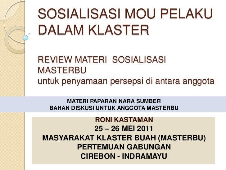SOSIALISASI MOU PELAKU DALAM KLASTERREVIEW MATERI  SOSIALISASI MASTERBUuntukpenyamaanpersepsidiantaraanggota<br />MATERI P...