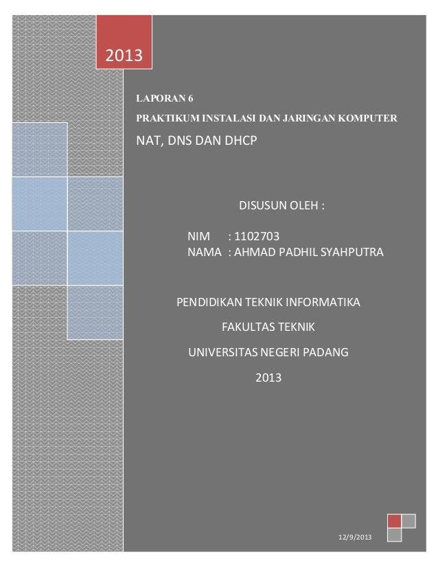 2013 LAPORAN 6 PRAKTIKUM INSTALASI DAN JARINGAN KOMPUTER  NAT, DNS DAN DHCP  DISUSUN OLEH : NIM : 1102703 NAMA : AHMAD PAD...