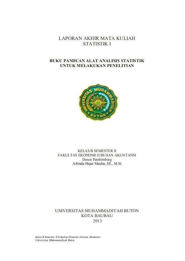 LAPORAN AKHIR MATA KULIAH STATISTIK I BUKU PANDUAN ALAT ANALISIS STATISTIK UNTUK MELAKUKAN PENELITIAN KELAS B SEMESTER II ...