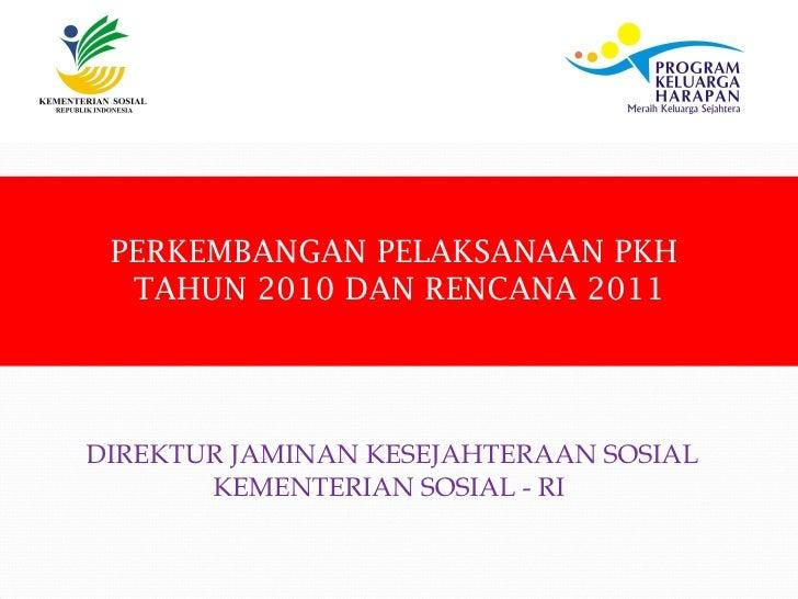 PERKEMBANGAN PELAKSANAAN PKH  TAHUN 2010 DAN RENCANA 2011DIREKTUR JAMINAN KESEJAHTERAAN SOSIAL       KEMENTERIAN SOSIAL - RI