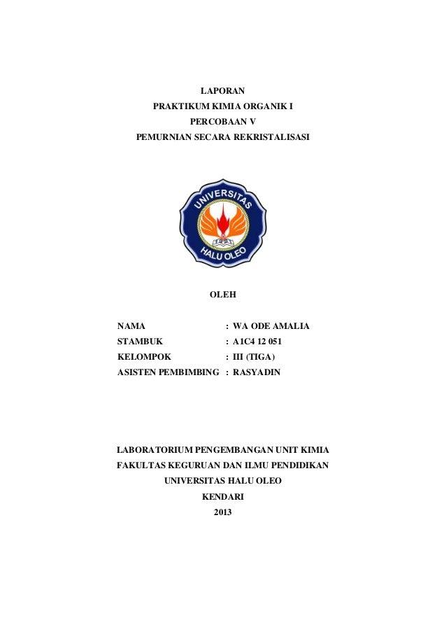 LAPORAN PRAKTIKUM KIMIA ORGANIK I PERCOBAAN V PEMURNIAN SECARA REKRISTALISASI  OLEH  NAMA  : WA ODE AMALIA  STAMBUK  : A1C...