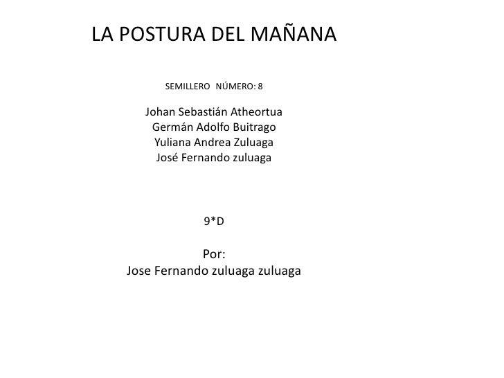 LA POSTURA DEL MAÑANA           SEMILLERO NÚMERO: 8        Johan Sebastián Atheortua        Germán Adolfo Buitrago        ...