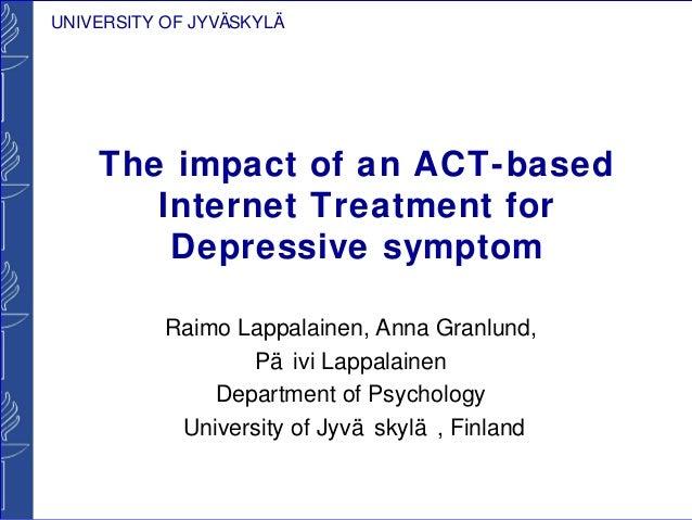 UNIVERSITY OF JYVÄSKYLÄ    The impact of an ACT-based       Internet Treatment for        Depressive symptom           Rai...
