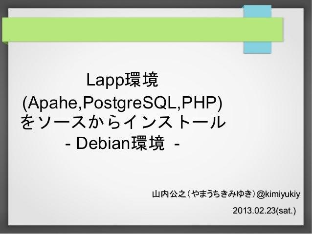 Lapp環境 (Apahe,PostgreSQL,PHP) をソースからインストール - Debian環境 山内公之(やまうちきみゆき)@kimiyukiy 2013.02.23(sat.)