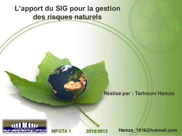 L'apport du SIG pour la gestion des risques naturels  Réalisé par : Tarhouni Hamza  MPGTA 1  2012/2013  Hamza_1919@hotmail...