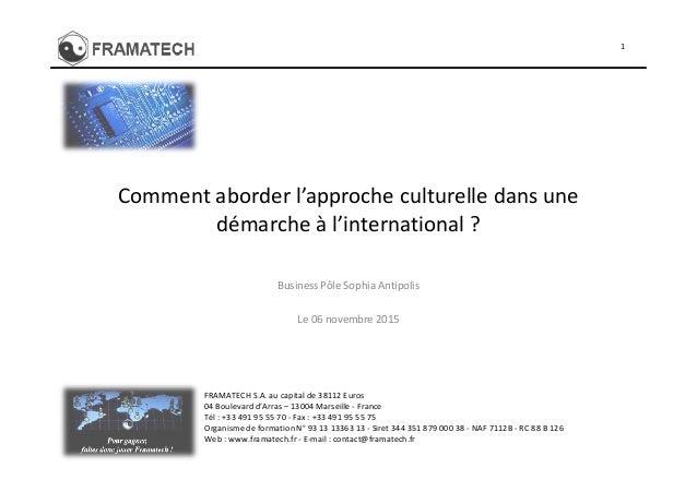Comment aborder l'approche culturelle dans une démarche à l'international ? 1 Business Pôle Sophia Antipolis Le 06 novembr...