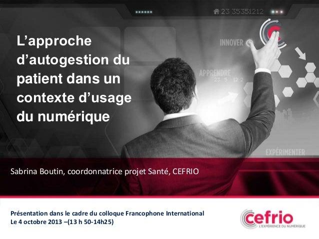 L'approche d'autogestion du patient dans un contexte d'usage du numérique  Sabrina Boutin, coordonnatrice projet Santé, CE...