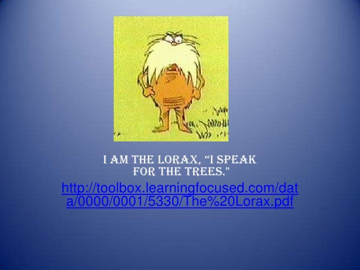 "I am the Lorax, ""I speak for the trees.""<br />http://toolbox.learningfocused.com/data/0000/0001/5330/The%20Lorax.pdf<..."