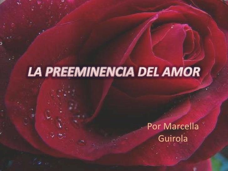 LA PREEMINENCIA DEL AMOR<br />Por Marcella Guirola<br />