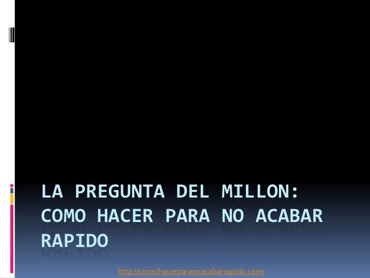 LA PREGUNTA DEL MILLON:COMO HACER PARA NO ACABARRAPIDO      http://comohacerparanoacabarrapido.com/