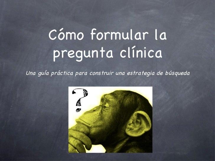 Cómo formular la pregunta clínica <ul><li>Una guía práctica para construir una estrategia de búsqueda </li></ul>