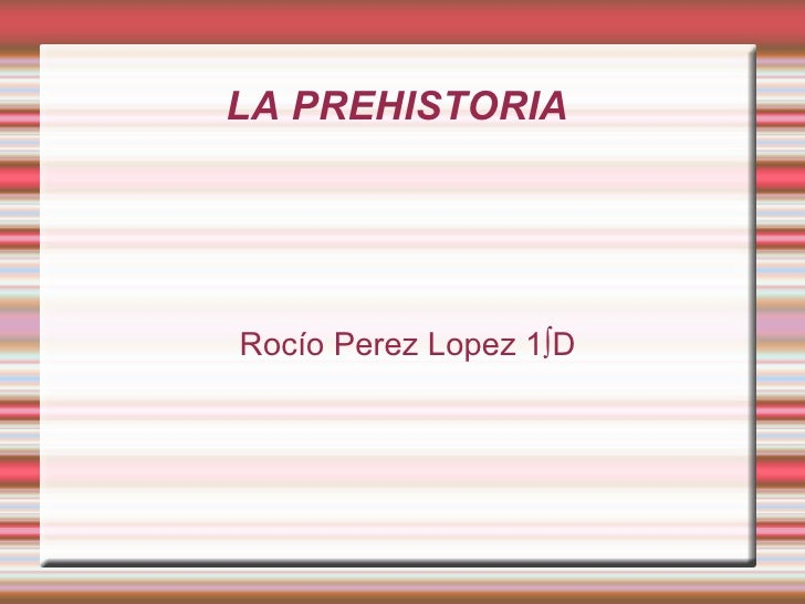 LA PREHISTORIA  Rocío Perez Lopez 1ºD
