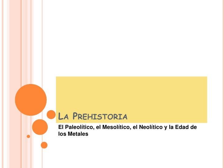 La Prehistoria <br />El Paleolítico, el Mesolítico, el Neolítico y la Edad de los Metales<br />