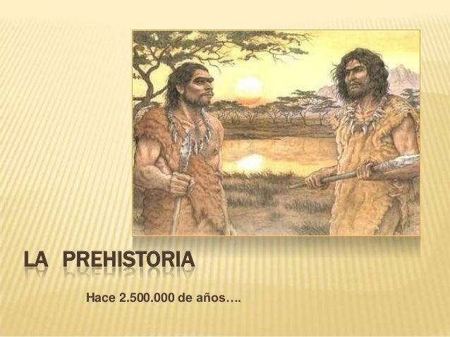 LA PREHISTORIA     Hace 2.500.000 de años….