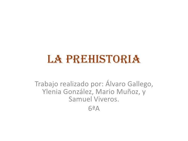La prehistoria<br />Trabajo realizado por: Álvaro Gallego, Ylenia González, Mario Muñoz, y Samuel Viveros.<br />6ªA<br />