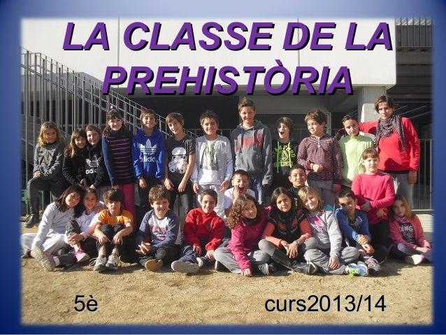 LA CLASSE DE LALA CLASSE DE LA PREHISTÒRIAPREHISTÒRIA 5è curs2013/145è curs2013/14