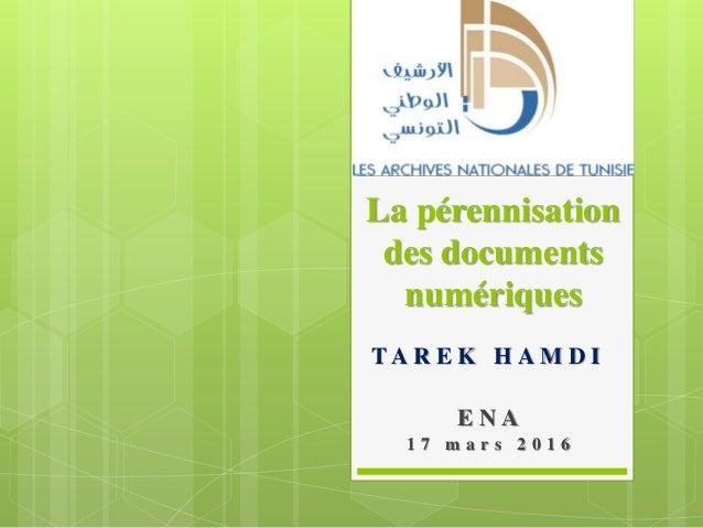 La pérennisation des documents numériques T A R E K H A M D I E N A 1 7 m a r s 2 0 1 6