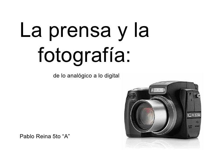 """La prensa y la fotografía:   de lo analógico a lo digital Pablo Reina 5to """"A"""""""