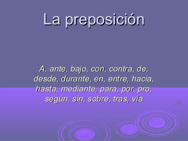 La preposición A, ante, bajo, con, contra, de, desde, durante, en, entre, hacia, hasta, mediante, para, por, pro, según, s...
