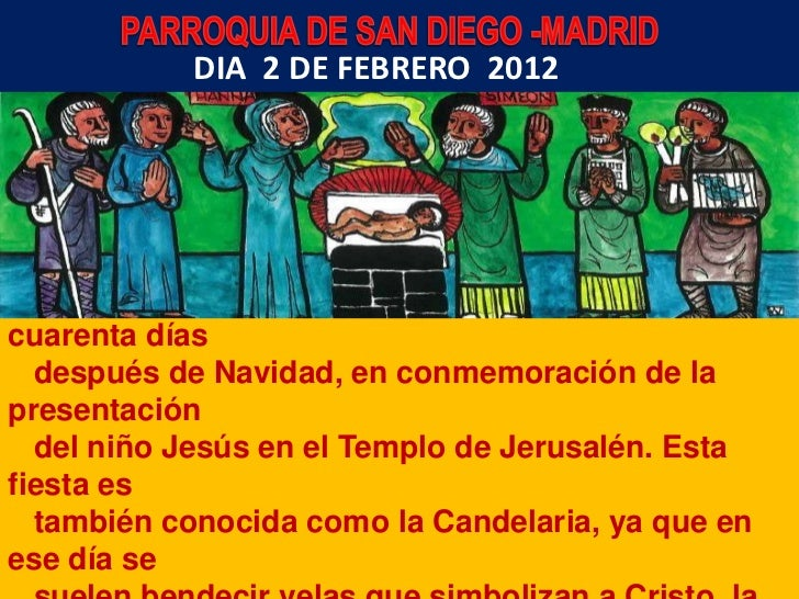 DIA 2 DE FEBRERO 2012 Presentación del Señor:  Fiesta litúrgica que se celebra el 2 de febrero,cuarenta días  después de N...