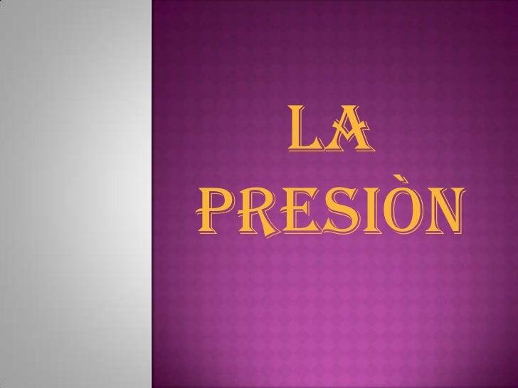 LA PRESIÒN<br />
